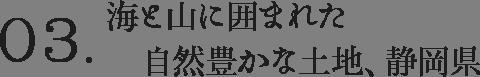 03.海と山に囲まれた自然豊かな土地、静岡県