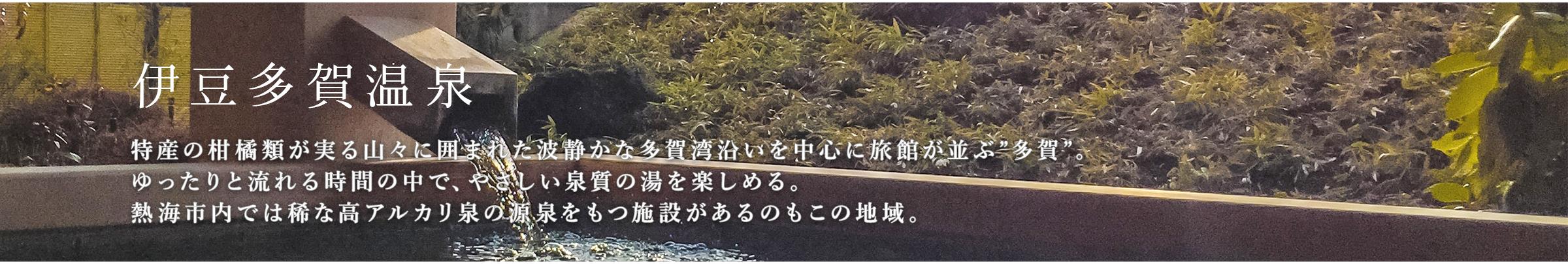 """伊豆多賀温泉 特産の柑橘類が実る山々に囲まれた波静かな多賀湾沿いを中心に旅館が並ぶ""""多賀""""。ゆったりと流れる時間の中で、やさしい泉質の湯を楽しめる。熱海市内では稀な高アルカリ泉の源泉をもつ施設があるのもこの地域。"""
