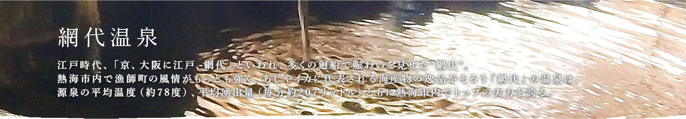 """網代温泉 江戸時代、「京、大阪に江戸、網代」といわれ、多くの廻船で賑わいを見せた""""網代""""。熱海市内で漁師町の風情がもっとも強く、あじやイカに代表される海産物の逸品がそろう「網代」の温泉は、源泉の平均温度(約78度)、平均湧出量(毎分約207リットル)ともに熱海市内でトップの実力を誇る。"""